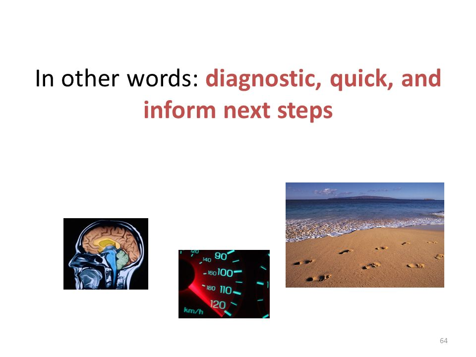 In other words: diagnostic, quick, and inform next steps
