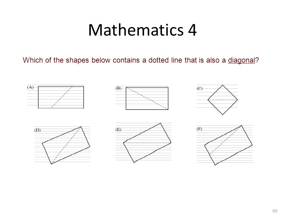 Mathematics 4 Which of the shapes below contains a dotted line that is also a diagonal Q Key: B, C, D, E.