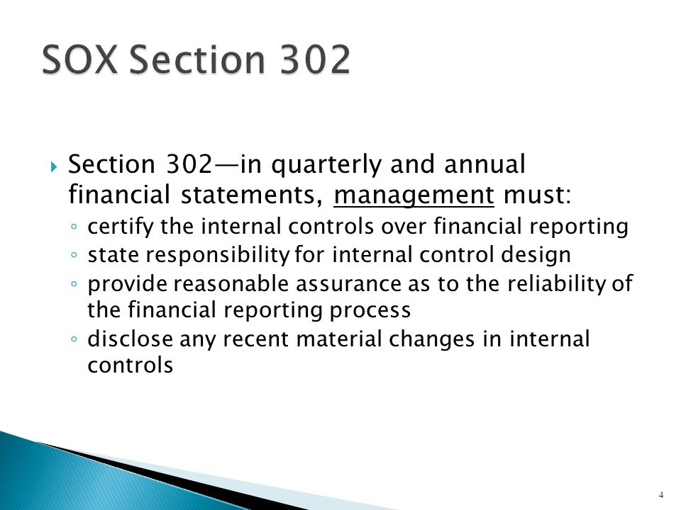 SOX Section 302 Section 302—in quarterly and annual financial statements, management must: certify the internal controls over financial reporting.