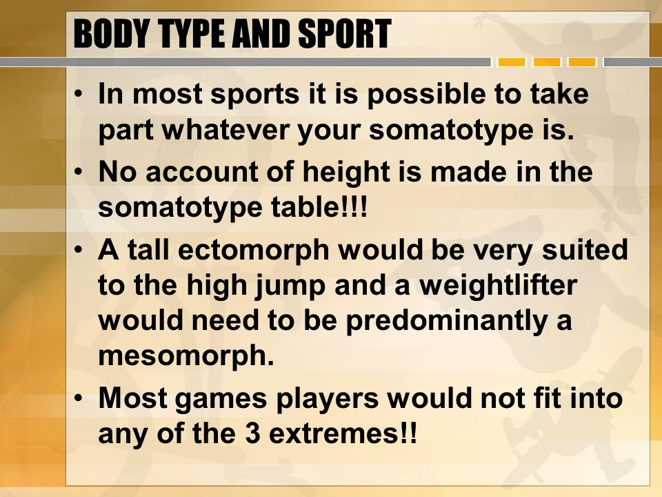 BODY TYPE AND SPORT In most sports it is possible to take part whatever your somatotype is. No account of height is made in the somatotype table!!!
