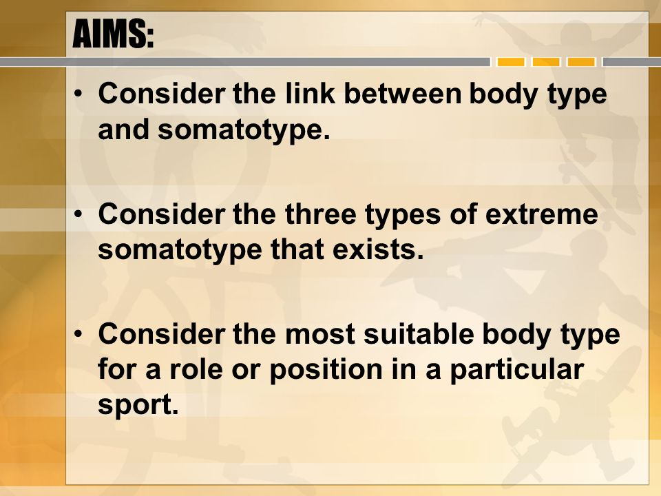 AIMS: Consider the link between body type and somatotype.