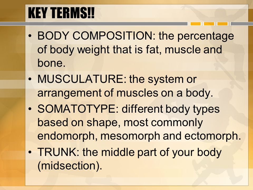 KEY TERMS!! BODY COMPOSITION: the percentage of body weight that is fat, muscle and bone.