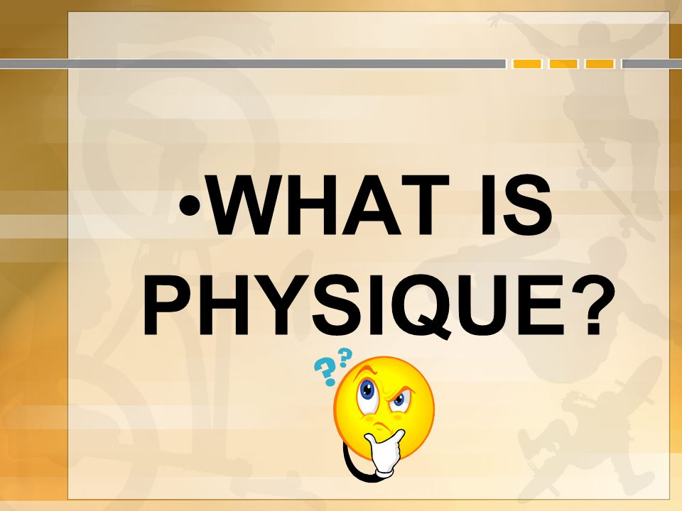 WHAT IS PHYSIQUE