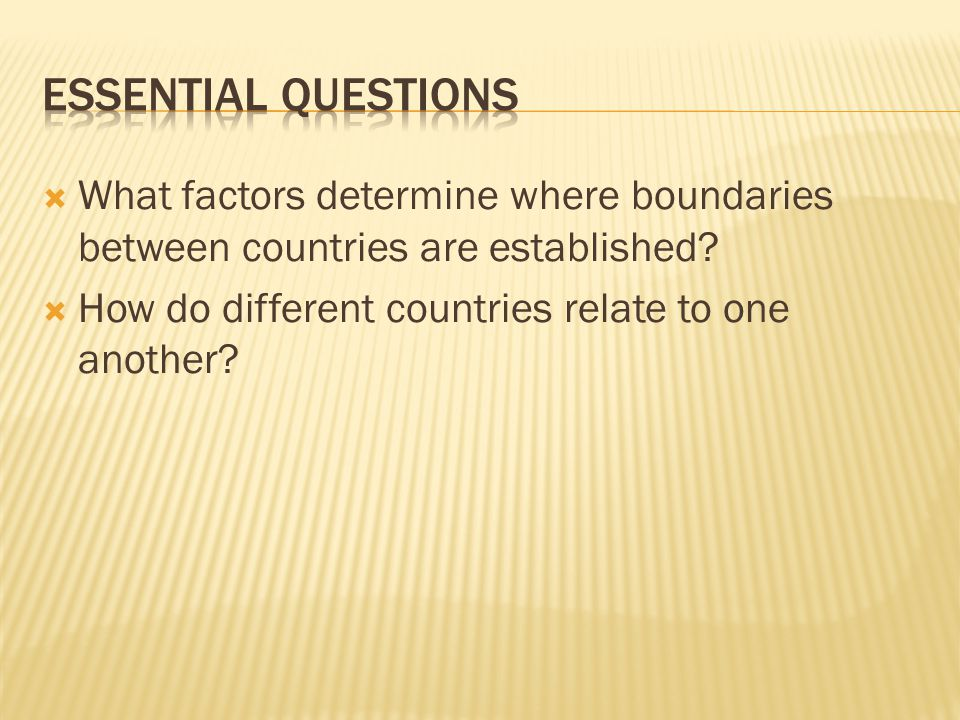 Essential Questions What factors determine where boundaries between countries are established.