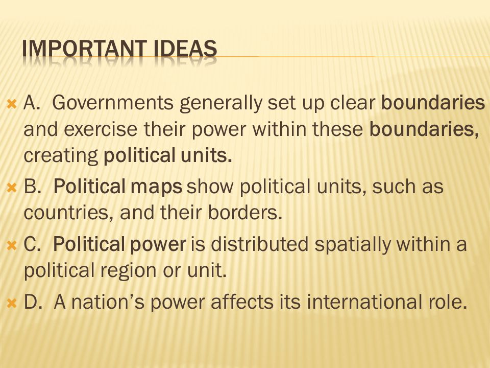Important Ideas A. Governments generally set up clear boundaries and exercise their power within these boundaries, creating political units.