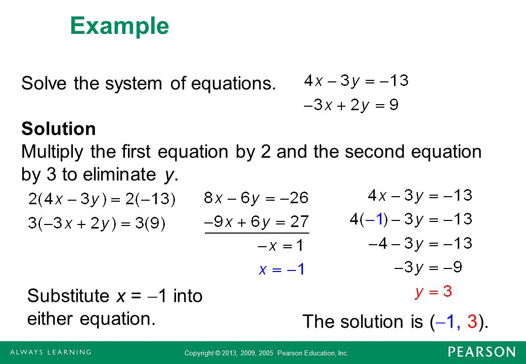 Example Solve the system of equations. Solution Multiply the first equation by 2 and the second equation by 3 to eliminate y.