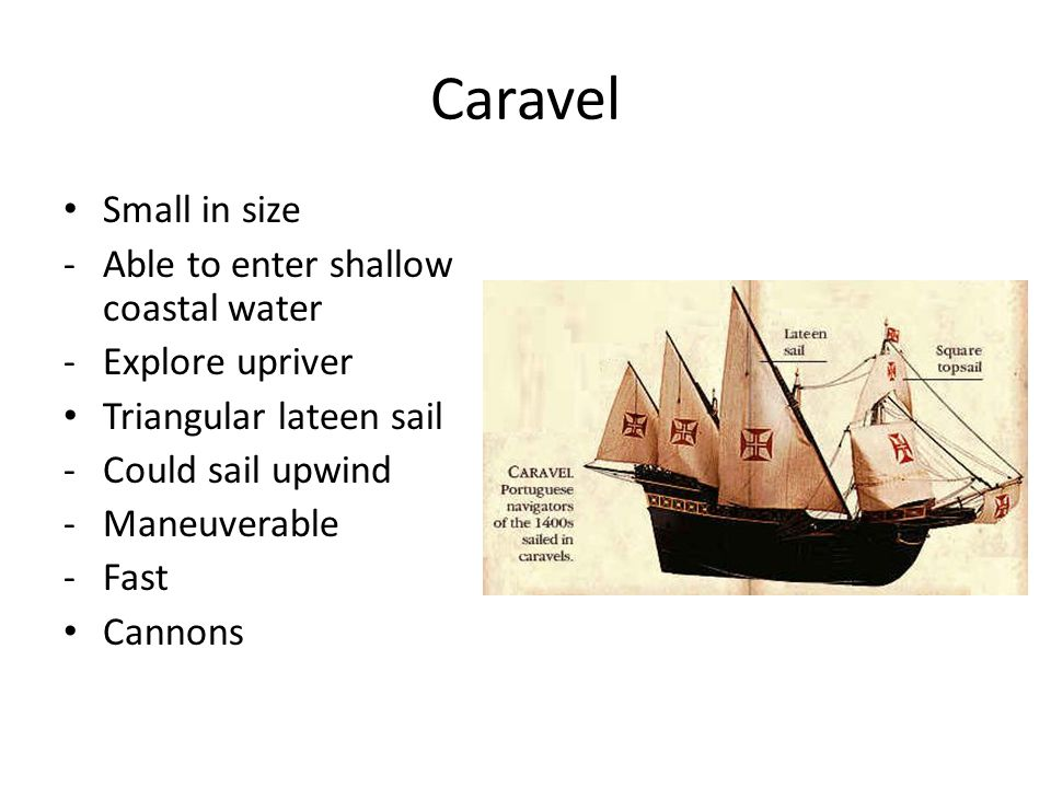 Caravel Small in size Able to enter shallow coastal water