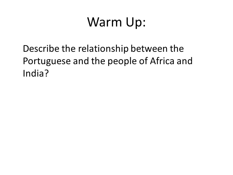 Warm Up: Describe the relationship between the Portuguese and the people of Africa and India