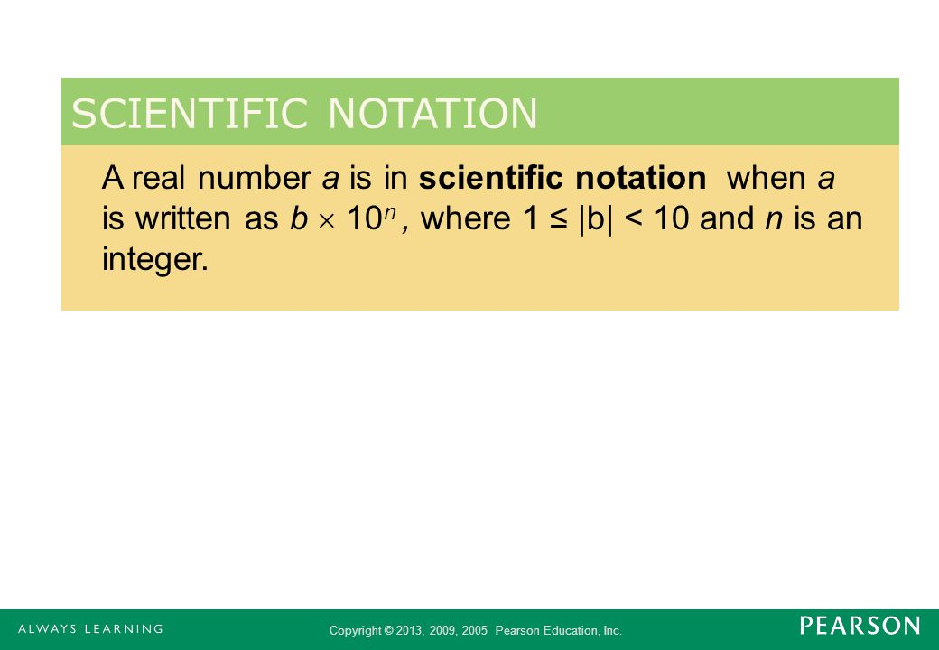 SCIENTIFIC NOTATION A real number a is in scientific notation when a is written as b  10n , where 1 ≤ |b| < 10 and n is an integer.