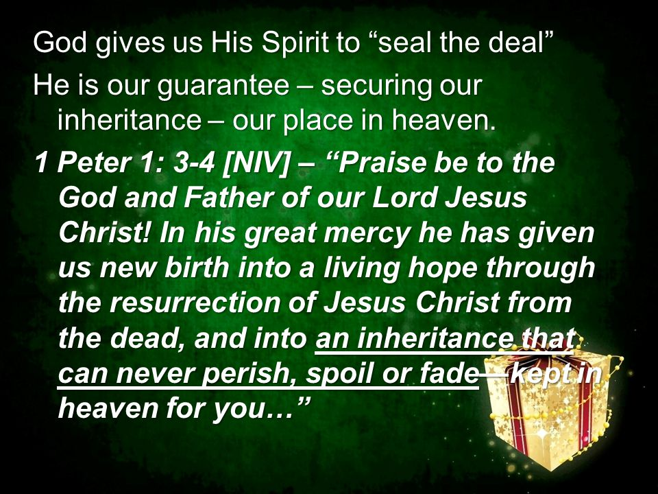 God gives us His Spirit to seal the deal He is our guarantee – securing our inheritance – our place in heaven.