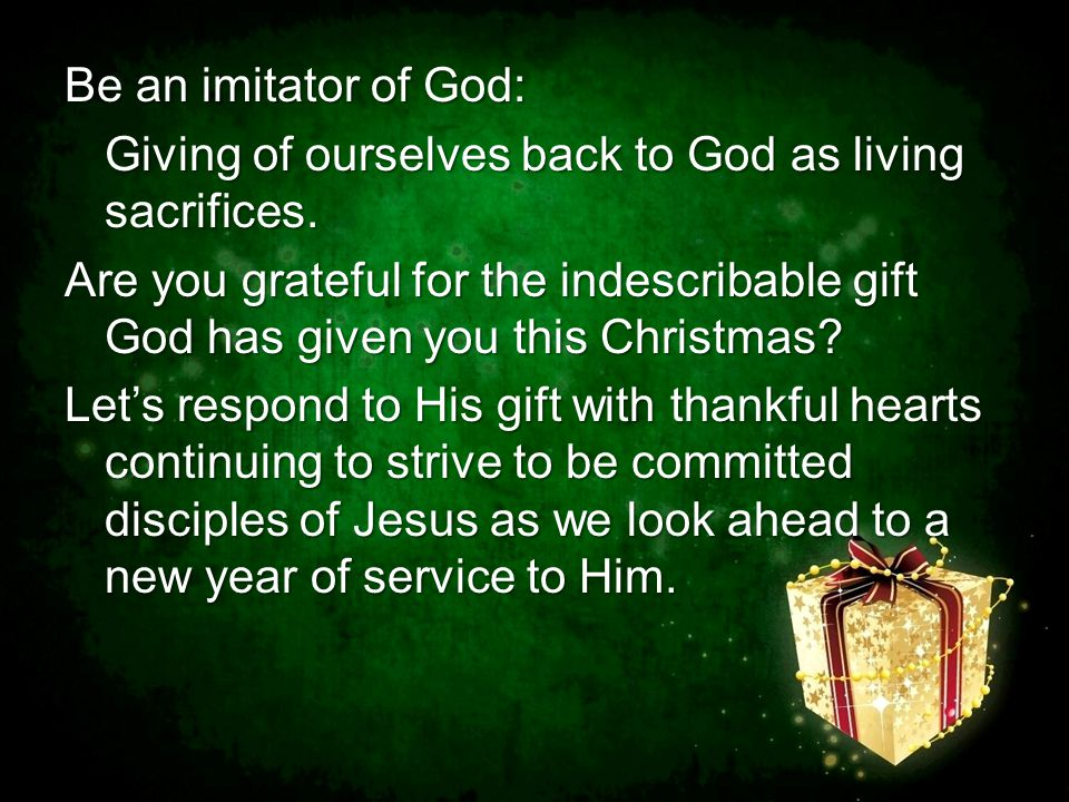 Be an imitator of God: Giving of ourselves back to God as living sacrifices.