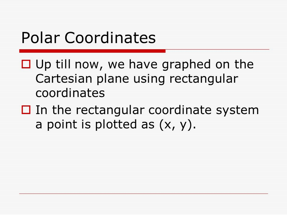 Polar Coordinates Up till now, we have graphed on the Cartesian plane using rectangular coordinates.