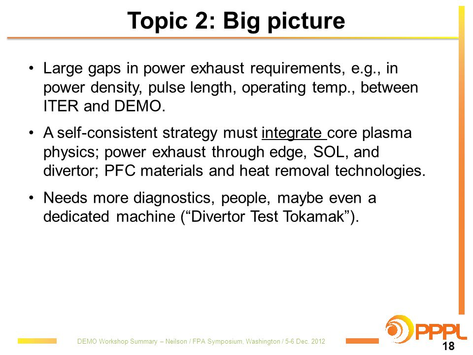 Topic 2: Big picture Large gaps in power exhaust requirements, e.g., in power density, pulse length, operating temp., between ITER and DEMO.