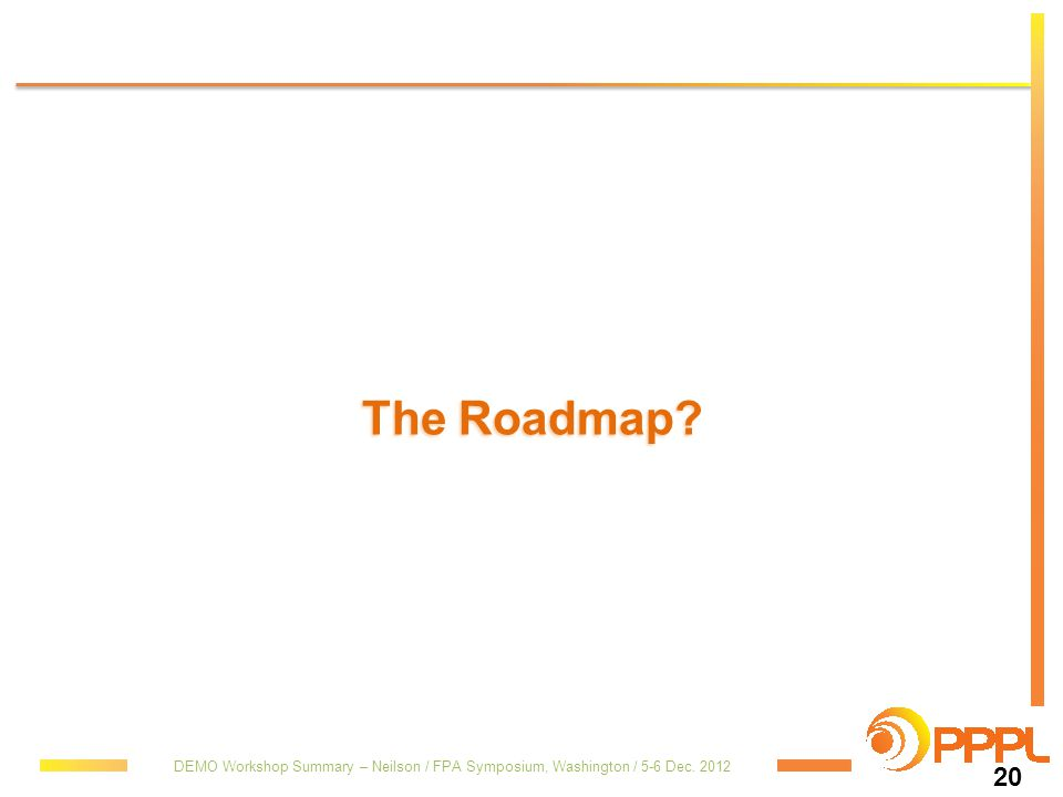 The Roadmap DEMO Workshop Summary – Neilson / FPA Symposium, Washington / 5-6 Dec. 2012