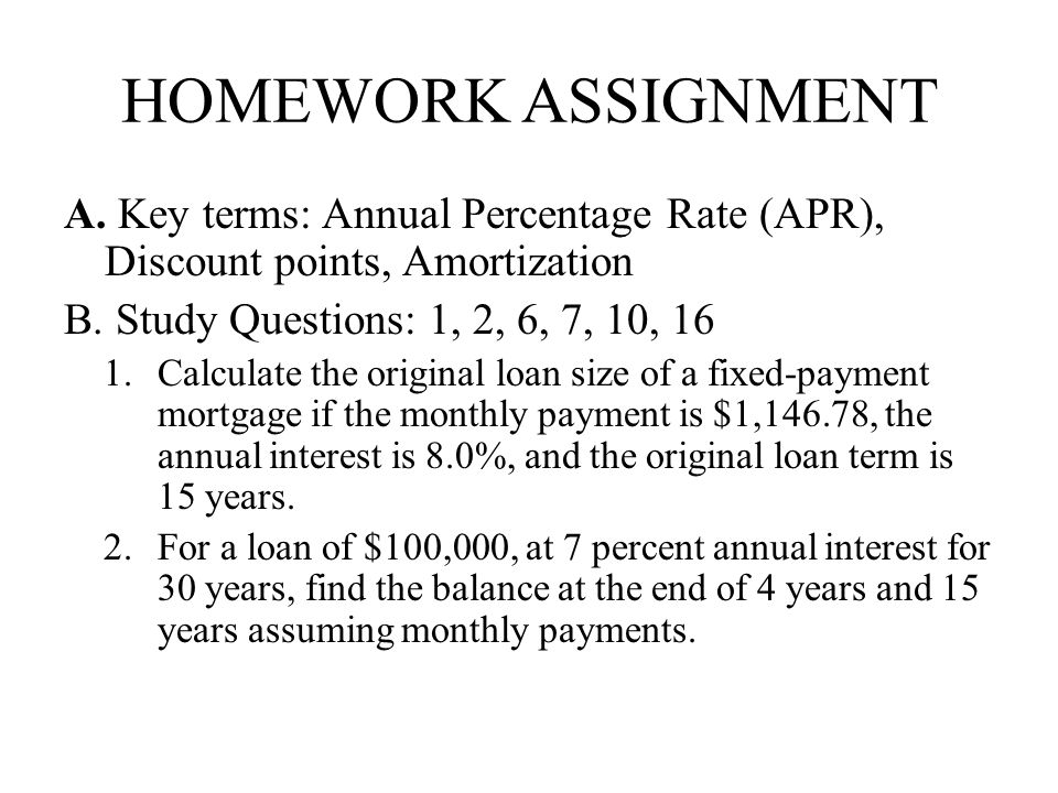 homework assignment Key terms: Annual Percentage Rate (APR), Discount points, Amortization. Study Questions: 1, 2, 6, 7, 10, 16.