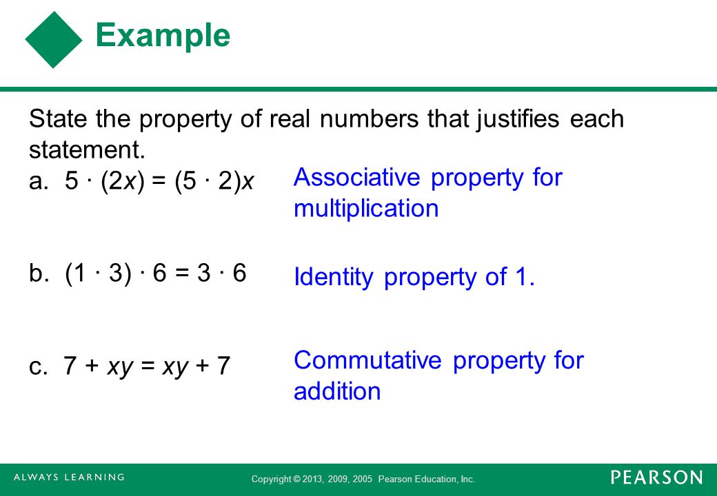 Example State the property of real numbers that justifies each statement. a. 5 · (2x) = (5 · 2)x b. (1 · 3) · 6 = 3 · 6 c. 7 + xy = xy + 7