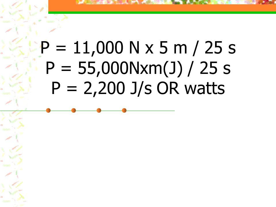 P = 11,000 N x 5 m / 25 s P = 55,000Nxm(J) / 25 s P = 2,200 J/s OR watts