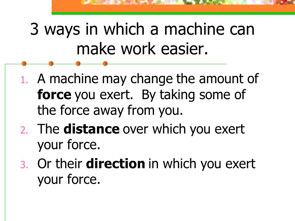 3 ways in which a machine can make work easier.