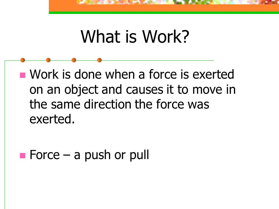 What is Work Work is done when a force is exerted on an object and causes it to move in the same direction the force was exerted.
