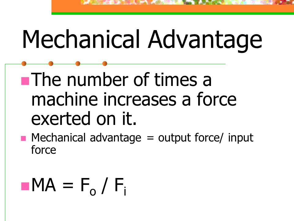 Mechanical Advantage The number of times a machine increases a force exerted on it. Mechanical advantage = output force/ input force.