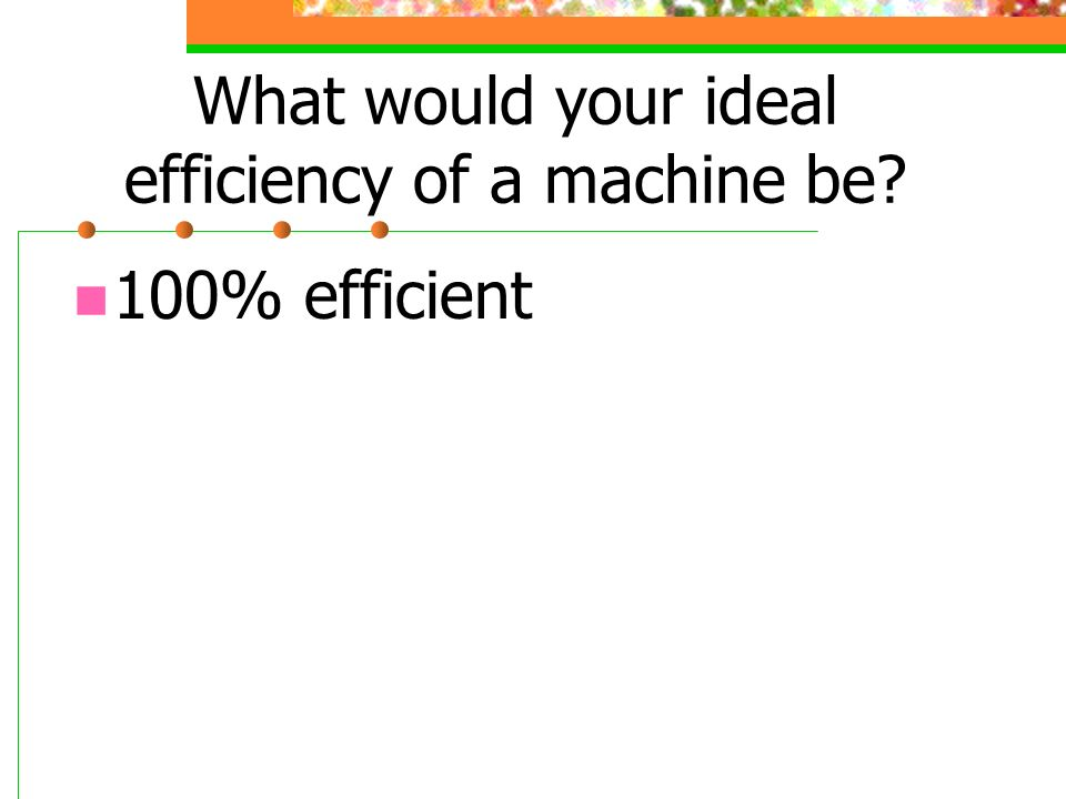 What would your ideal efficiency of a machine be