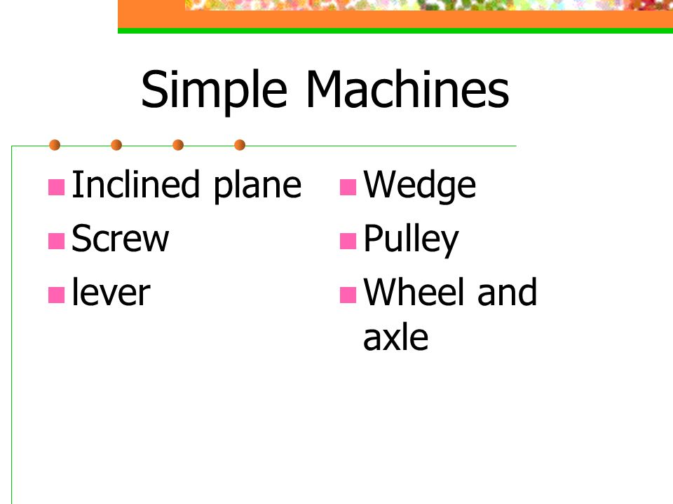 Simple Machines Inclined plane Screw lever Wedge Pulley Wheel and axle