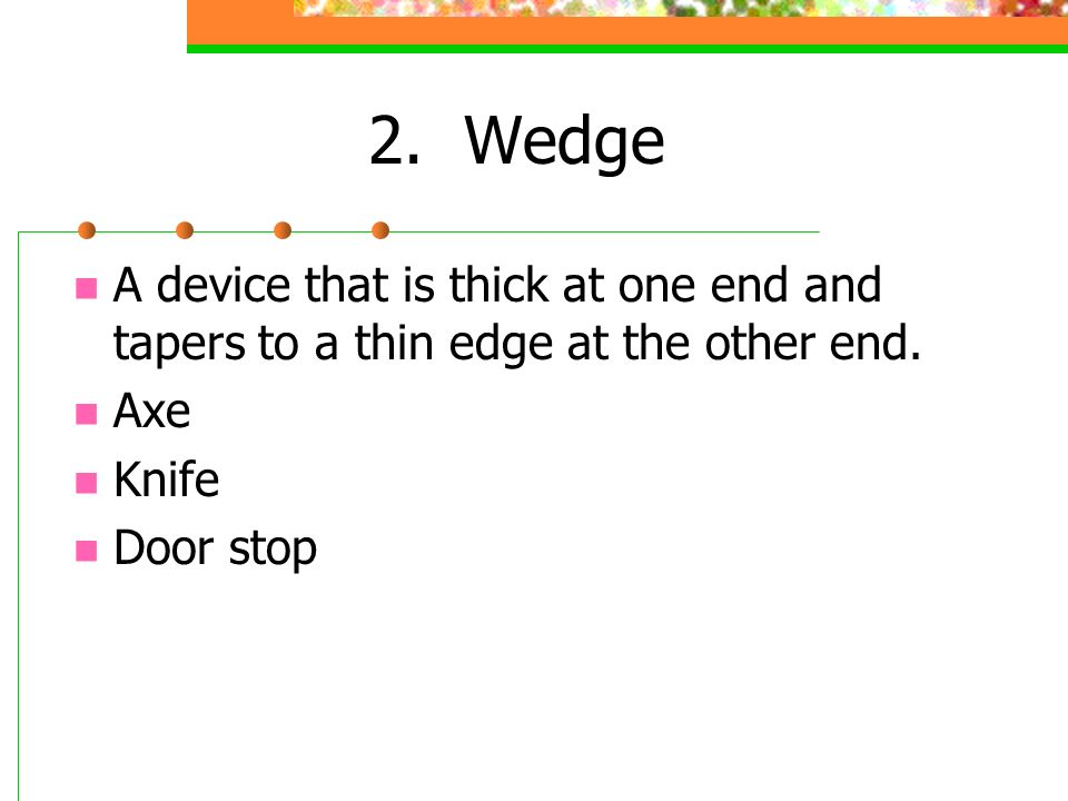 2. Wedge A device that is thick at one end and tapers to a thin edge at the other end. Axe. Knife.