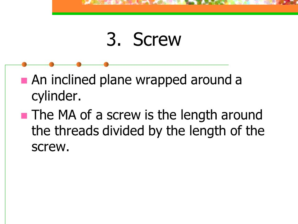 3. Screw An inclined plane wrapped around a cylinder.
