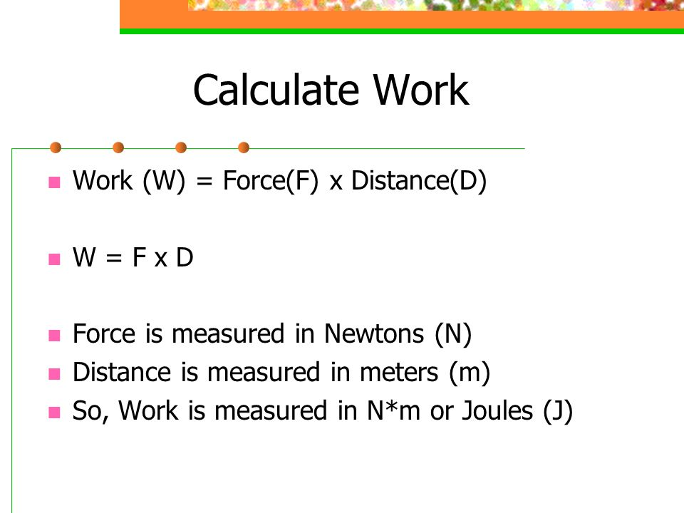 Calculate Work Work (W) = Force(F) x Distance(D) W = F x D