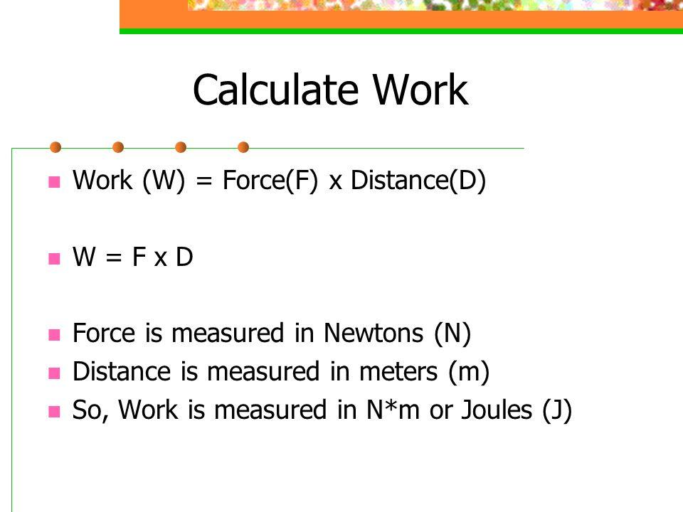 Calculate Work Work (W) = Force(F) x Distance(D) W = F x D