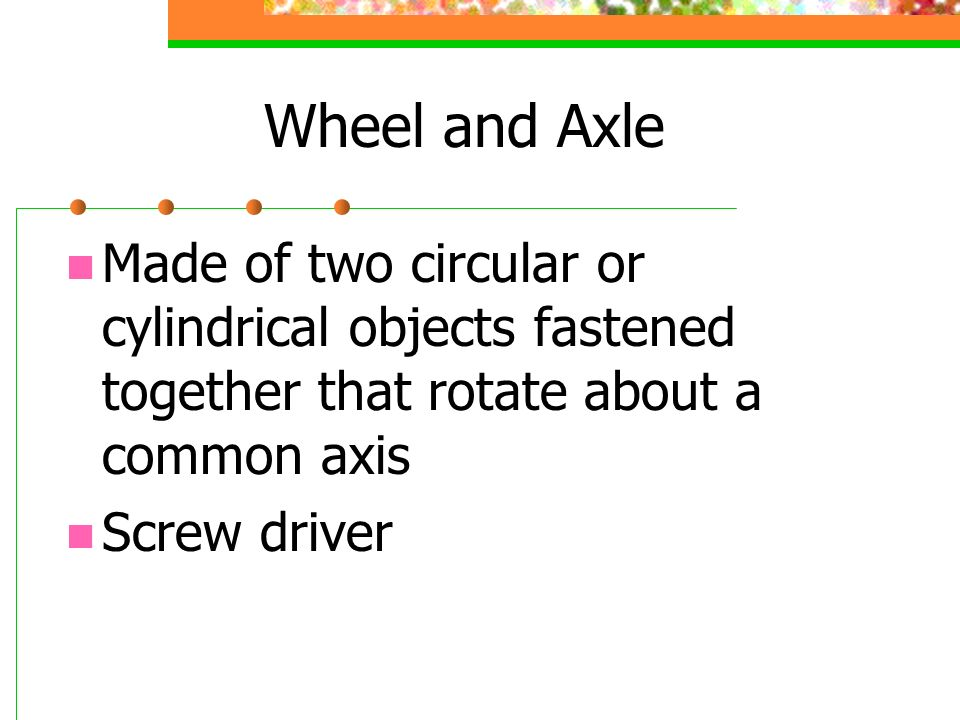 Wheel and Axle Made of two circular or cylindrical objects fastened together that rotate about a common axis.