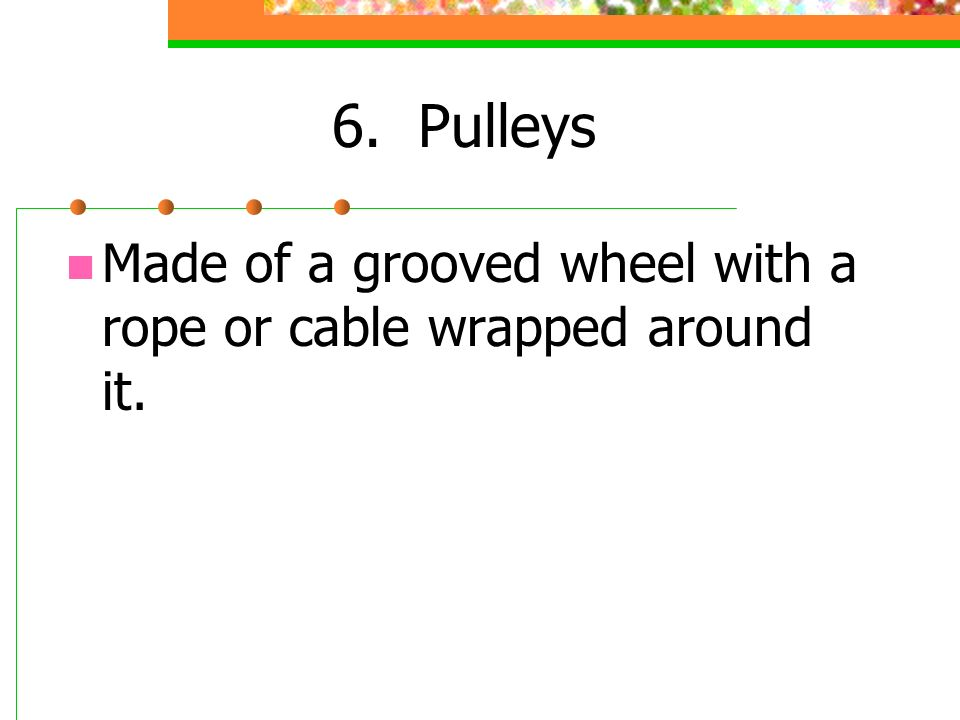 6. Pulleys Made of a grooved wheel with a rope or cable wrapped around it.