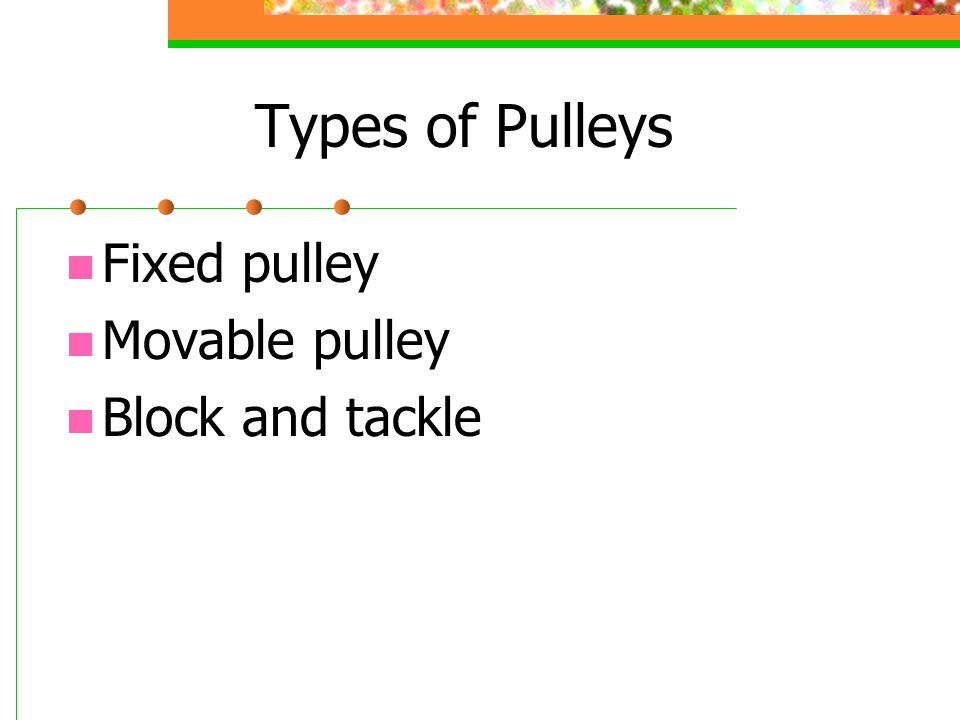 Types of Pulleys Fixed pulley Movable pulley Block and tackle