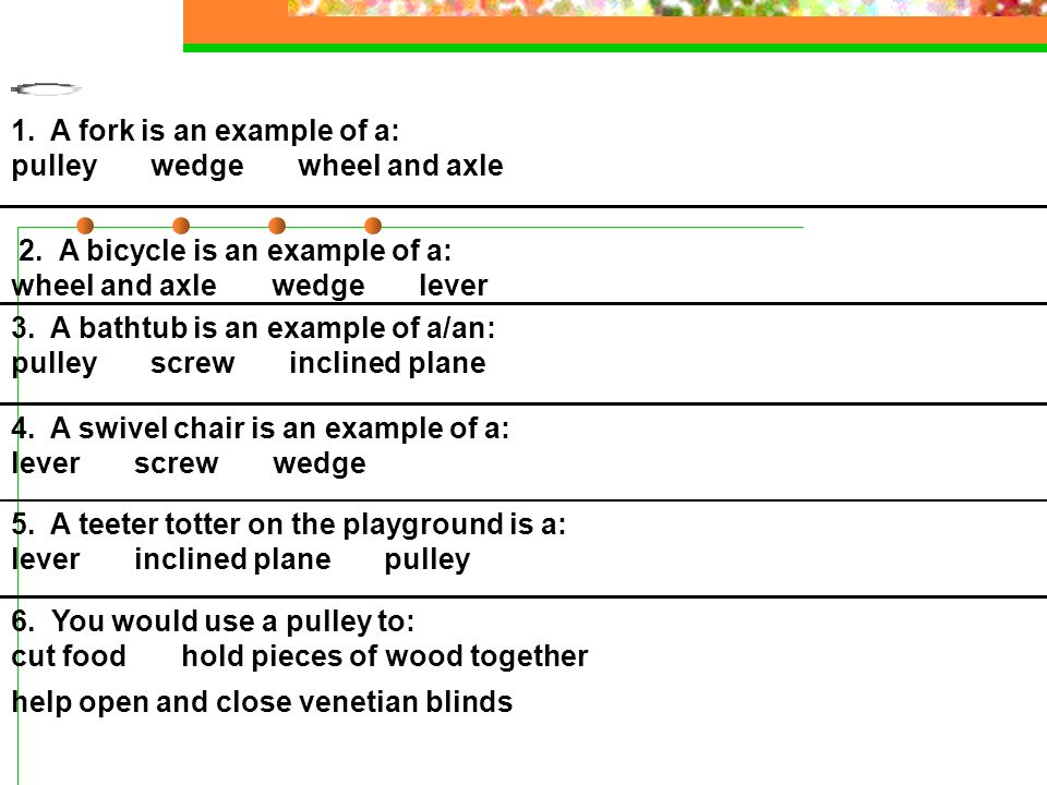 1. A fork is an example of a: pulley wedge wheel and axle 2. A bicycle is an example of a: