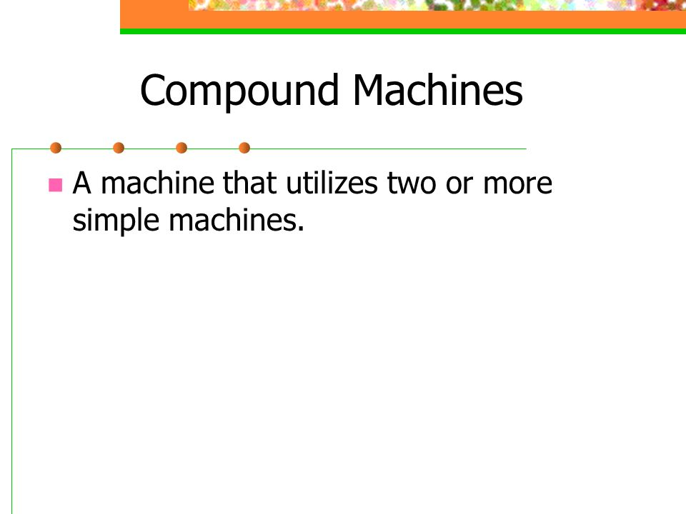 Compound Machines A machine that utilizes two or more simple machines.