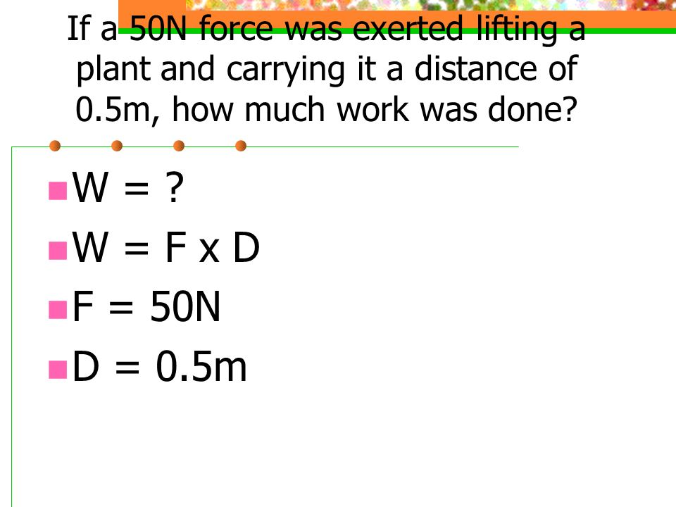 If a 50N force was exerted lifting a plant and carrying it a distance of 0.5m, how much work was done