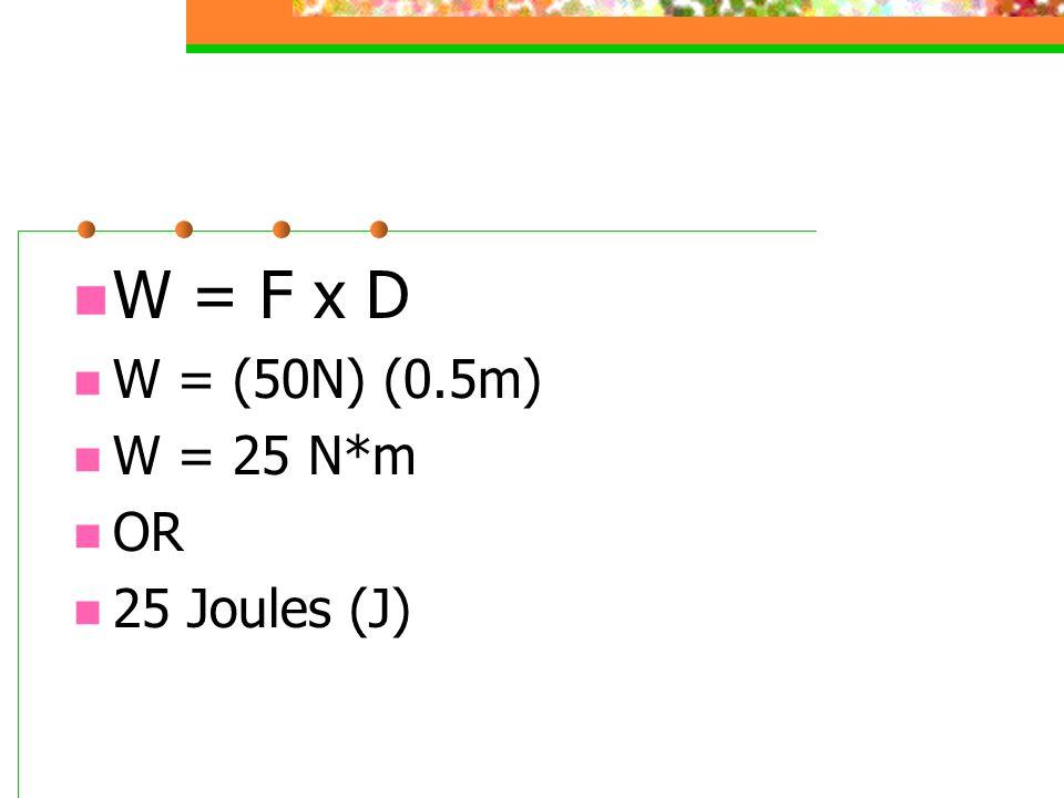 W = F x D W = (50N) (0.5m) W = 25 N*m OR 25 Joules (J)
