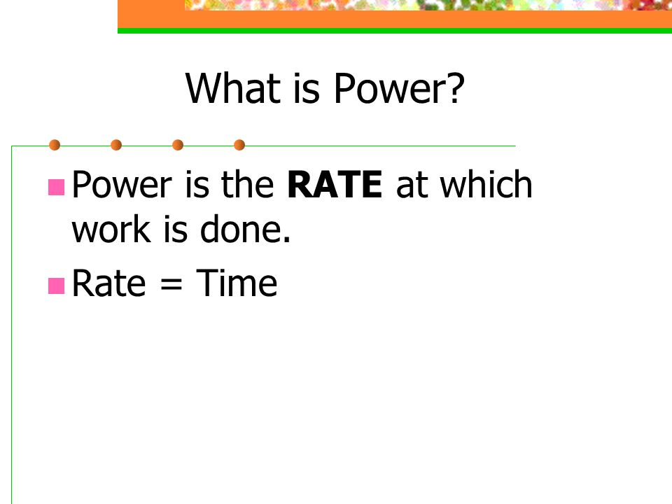 What is Power Power is the RATE at which work is done. Rate = Time