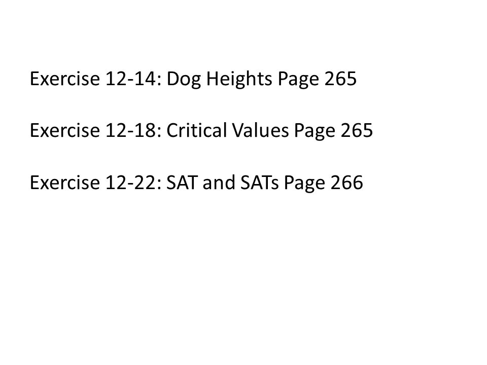 Exercise 12-14: Dog Heights Page 265 Exercise 12-18: Critical Values Page 265 Exercise 12-22: SAT and SATs Page 266