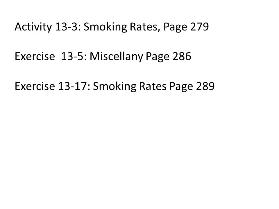 Activity 13-3: Smoking Rates, Page 279 Exercise 13-5: Miscellany Page 286 Exercise 13-17: Smoking Rates Page 289