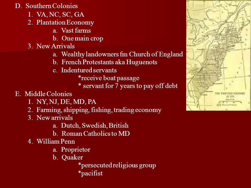 D. Southern Colonies 1. VA, NC, SC, GA. 2. Plantation Economy. a. Vast farms. b. One main crop.