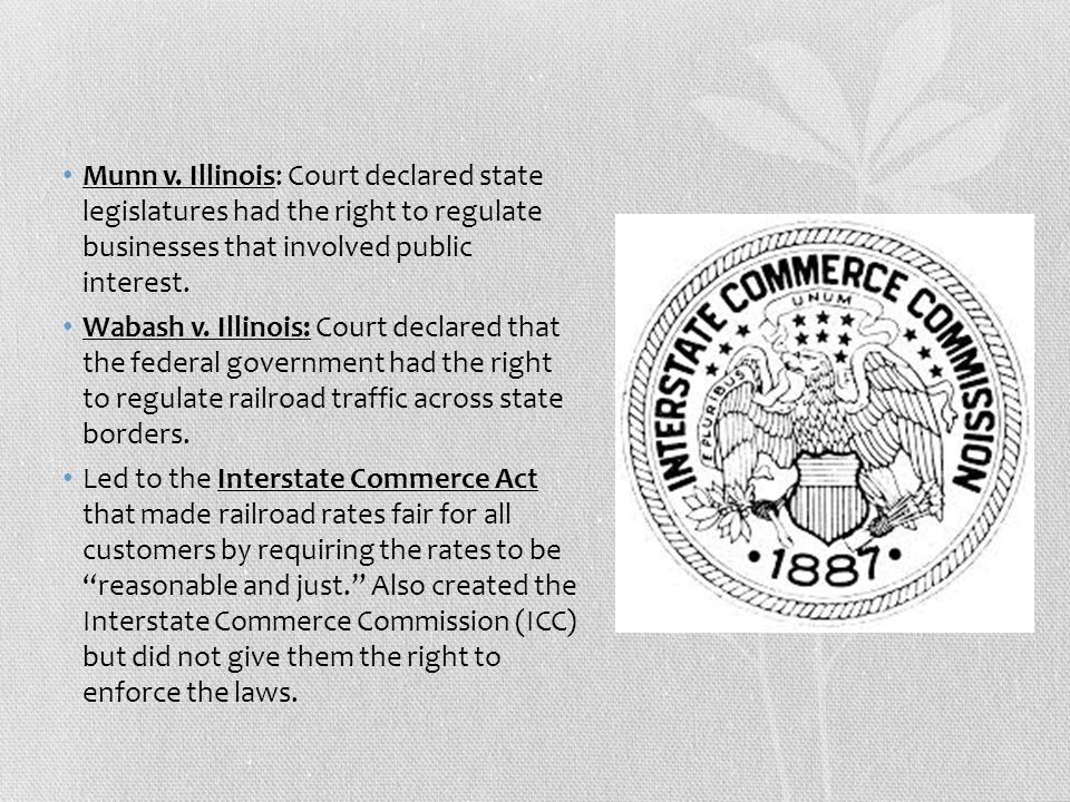Munn v. Illinois: Court declared state legislatures had the right to regulate businesses that involved public interest.