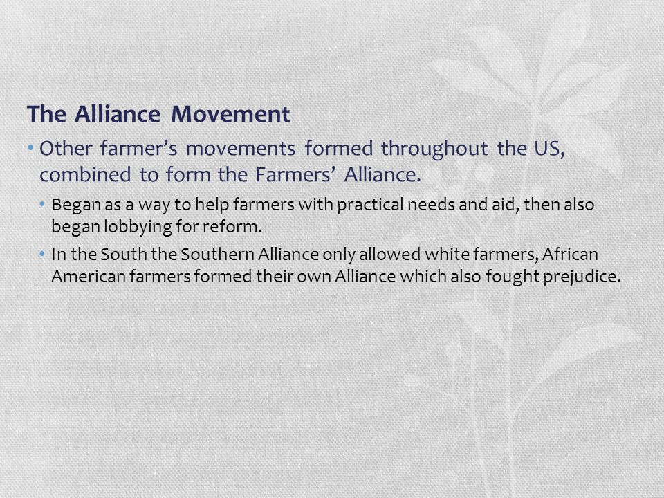 The Alliance Movement Other farmer's movements formed throughout the US, combined to form the Farmers' Alliance.