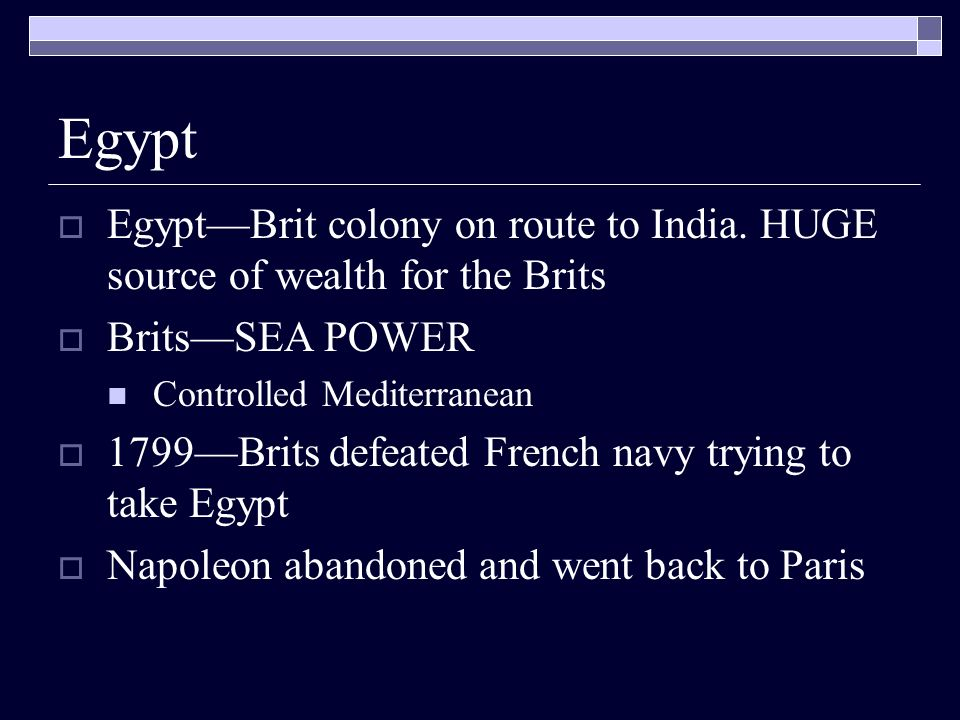 Egypt Egypt—Brit colony on route to India. HUGE source of wealth for the Brits. Brits—SEA POWER. Controlled Mediterranean.