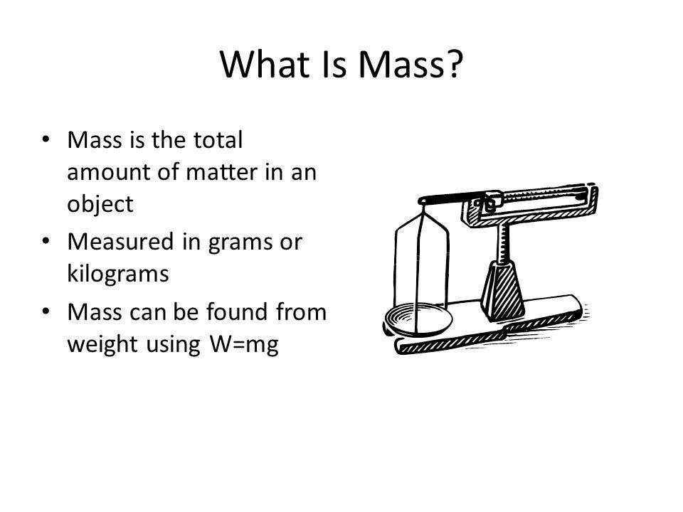 What Is Mass Mass is the total amount of matter in an object