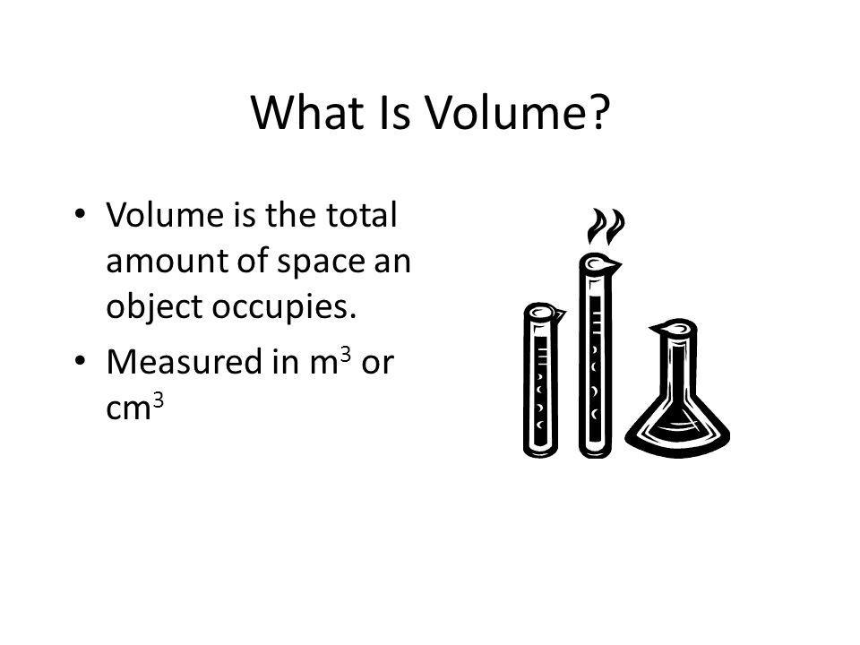 What Is Volume Volume is the total amount of space an object occupies. Measured in m3 or cm3
