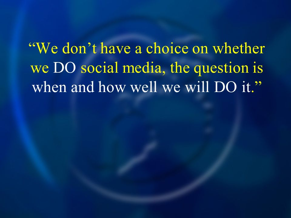 We don't have a choice on whether we DO social media, the question is when and how well we will DO it.