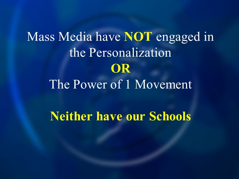 Mass Media have NOT engaged in the Personalization OR The Power of 1 Movement Neither have our Schools