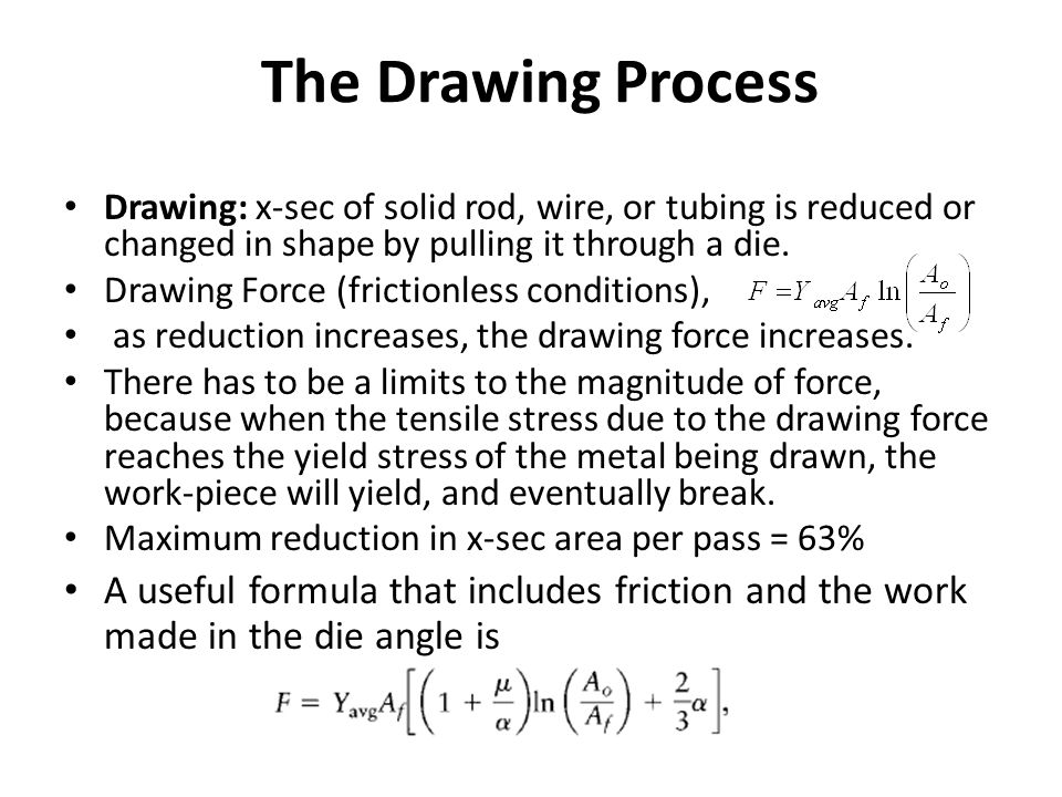 The Drawing Process Drawing: x-sec of solid rod, wire, or tubing is reduced or changed in shape by pulling it through a die.