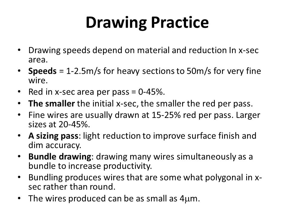 Drawing Practice Drawing speeds depend on material and reduction In x-sec area. Speeds = 1-2.5m/s for heavy sections to 50m/s for very fine wire.